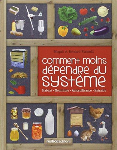Comment moins dépendre du système : habitat, nourriture, autosuffisance, entraide, petit manuel de conseil pratique au quotidien