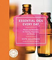 Essential Oils Every Day: Rituals and Remedies for Healing, Happiness, and Beauty