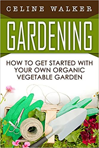 Gardening: How to Get Started With Your Own Organic Vegetable Garden (Gardening for Beginners, Hydroponics)