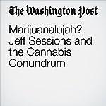 Marijuanalujah? Jeff Sessions and the Cannabis Conundrum | Dana Milbank