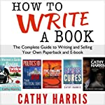 How to Write a Book: The Complete Guide to Writing and Selling Your Own Paperback or E-book | Cathy Harris
