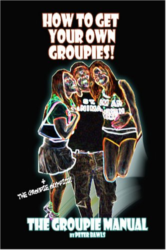 How To Get Your Own Groupies: The Groupie Manual PDF