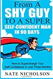 img - for From a Shy Guy to a Super Self-Confident Man in 90 Days: How to Supercharge Your Self-Confidence in Just Three Months (The Smart Man's Guide to Self-Confidence ) (Volume 1) book / textbook / text book