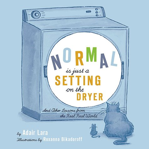 Normal Is Just a Setting On the Dryer: And Other Lessons from the Real, Real World, Adair Lara