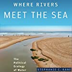 Where Rivers Meet the Sea: The Political Ecology of Water | Stephanie C. Kane