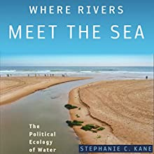Where Rivers Meet the Sea: The Political Ecology of Water Audiobook by Stephanie C. Kane Narrated by Colleen Patrick