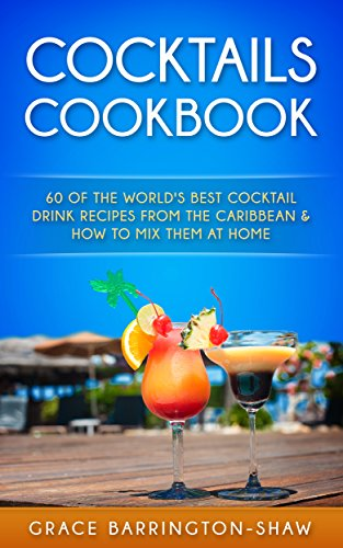 COCKTAILS COOKBOOK: 60 Of The World's Best Cocktail Drink Recipes From The Caribbean  & How To Mix Them At Home (Cocktails, cocktail recipes, non-alcoholic, rum drink recipes, most popular cocktails) by Grace Barrington-Shaw