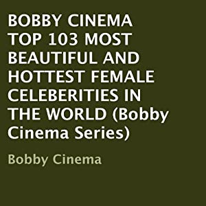 Bobby Cinema: Top 103 Most Beautiful and Hottest Female Celebrities in the World Audiobook