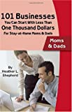 AS: 101 Businesses You Can Start With Less Than One Thousand Dollars: For Stay-at-Home Moms & Dads