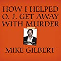 How I Helped O. J. Get Away with Murder: The Shocking Inside Story (       UNABRIDGED) by Mike Gilbert Narrated by Mel Foster