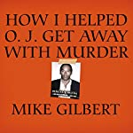 How I Helped O. J. Get Away with Murder: The Shocking Inside Story | Mike Gilbert