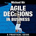 Agile Decisions: Driving Effective Agile Decisions in Business: Agile Business Leadership, Book 3 | Michael Nir