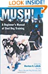 Mush: A Beginner's Manual of Sled Dog...