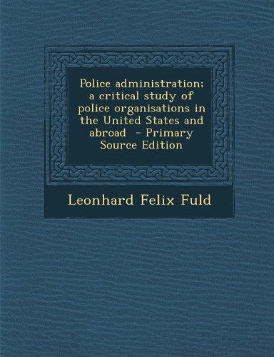 Police Administration; A Critical Study of Police Organisations in the United States and Abroad