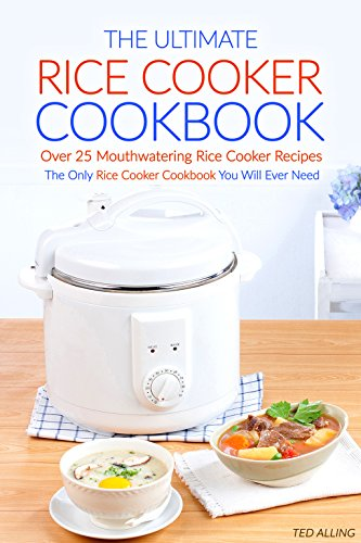 The Ultimate Rice Cooker Cookbook - Over 25 Mouthwatering Rice Cooker Recipes: The Only Rice Cooker Cookbook You Will Ever Need by Ted Alling