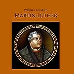 Martin Luther: Werk und Leben des Reformators als Hörspiel | Werner Liborius