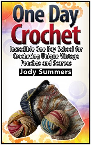 Free Kindle Book : One Day Crochet: Incredible One Day School for Crocheting Unique Vintage Ponchos and Scarves (One Day Crochet Books, one day crocheting projects, one day crochet projects)