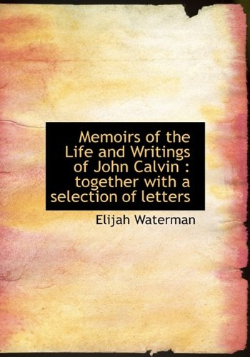 Memoirs of the Life and Writings of John Calvin: together with a selection of letters