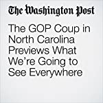 The GOP Coup in North Carolina Previews What We're Going to See Everywhere | Paul Waldman
