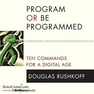 Program or Be Programmed: Ten Commands for a Digital Age | [Douglas Rushkoff]