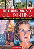 img - for The Fundamentals of Oil Painting: A Complete Course in Techniques, Subjects and Styles book / textbook / text book