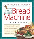 img - for The Bread Lover's Bread Machine Cookbook: A Master Baker's 300 Favorite Recipes for Perfect-Every-Time Bread-From Every Kind of Machine By Beth Hensperger book / textbook / text book