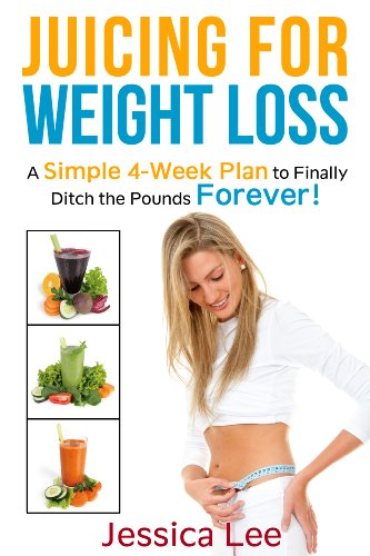 Juicing for Weight Loss: A Simple 4-Week Plan to Finally Ditch the Pounds Forever! (Juicing, Juicing Recipes, Juicing Books, Juicing for Health, Juicing ... for Weight Loss, Juicing for Beginners) by Jessica Lee