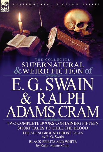 The Collected Supernatural and Weird Fiction of E. G. Swain & Ralph Adams Cram: The Stoneground Ghost Tales & Black Spirits and White-Fifteen Short Ta PDF