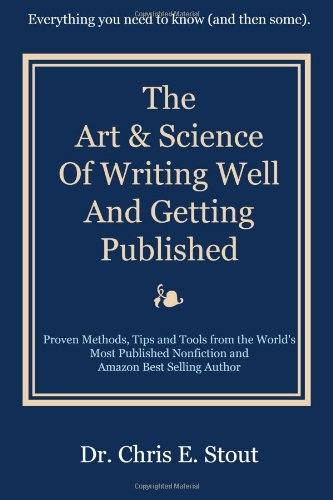 The Art & Science Of Writing Well And Getting Published: Proven Methods, Tips, And Tools From The World'S Most Published Nonfiction And Amazon Best Selling Author