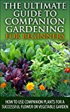The Ultimate Guide to Companion Gardening for Beginners: How to Use Companion Plants for a Successful Flower or Vegetable Garden (Gardening, Companion ... Guide, Companion Container Gardening)