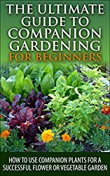 The Ultimate Guide to Companion Gardening for Beginners: How to Use Companion Plants for a Successful Flower or Vegetable Garden (Gardening, Companion ... Container Gardening) (English Edition)