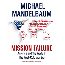 Mission Failure: America and the World in the Post-Cold War Era Audiobook by Michael Mandelbaum Narrated by Bill Thatcher