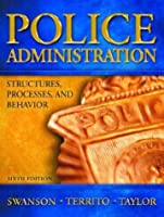 Police Administration Structures Processes and Behavior by Swanson