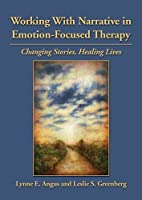 Working With Narrative in Emotion-Focused Therapy: Changing Stories, Healing Lives