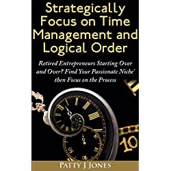 Strategically Focus On Time Management And Logical Order: Retired Entrepreneurs starting over and over? Find Your Passionate Niche' then Focus on the Process