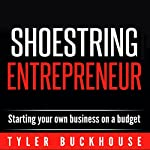 Shoestring Entrepreneur: Starting Your Own Business on a Budget | Tyler Buckhouse