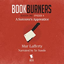 Bookburners: Episode 4: A Sorcerer's Apprentice (       UNABRIDGED) by Mur Lafferty, Max Gladstone, Brian Francis Slattery, Margaret Dunlap Narrated by XE Sands