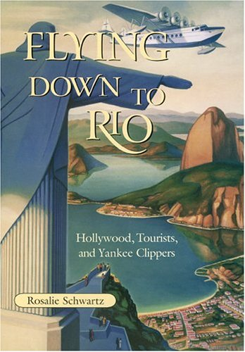 Flying Down to Rio: Hollywood, Tourists, and Yankee Clippers (Centennial of Flight Series)