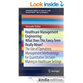 Healthcare Management Engineering: What Does This Fancy Term Really Mean?: The Use of Operations Management Methodology for Quantitative Decision-Making ... in Health Care Management and Economics)