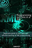 XML Programming Success in a Day: Beginner�fs Guide to Fast, Easy, and Efficient Learning of XML Programming (XML, XML Prog...