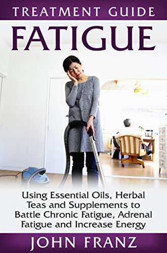 Fatigue: Using Essential Oils, Herbal Teas and Supplements to Battle Chronic Fatigue, Adrenal Fatigue and Increase Energy (Tips to Restore Your Health and Energy Naturally Without Prescription Drugs) PDF