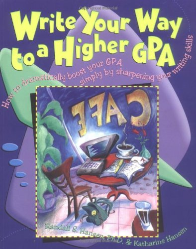 Write Your Way to a Higher Gpa: How to Dramatically Boost Your GPA Simply by Sharpening Your Writing Skills