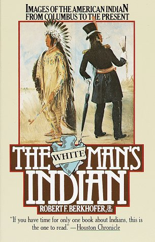 White Mans Indian : Images of the American Indian, from Columbus to the Present, Berkhofer,Robert F. Jr.