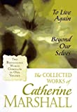 The Collected Works of Catherine Marshall: To Live Again and Beyond Our Selves