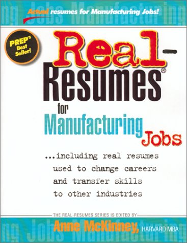 Real-Resumes for Manufacturing Jobs: Including Real Resumes Used to Change Careers and Transfer Skills to Other Industries