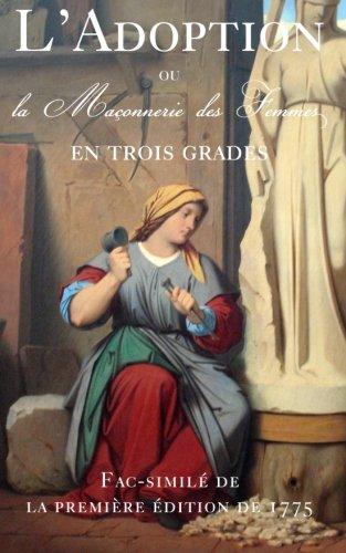 L'Adoption, ou la Maconnerie des Femmes en Trois grades: fac-simile de la premiere edition de 1775.