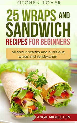 25 Wraps and Sandwich Recipes  for Beginners: All about healthy and nutritious wraps and sandwiches (Book #6) (Kitchen Lover) by Angie Middleton