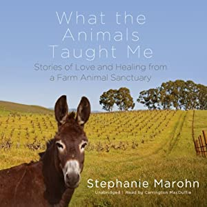What the Animals Taught Me: Stories of Love and Healing from a Farm Animal Sanctuary | [Stephanie Marohn]