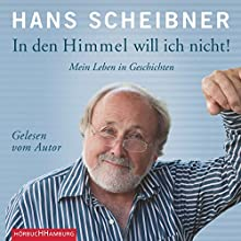 In den Himmel will ich nicht! Mein Leben in Geschichten Hörbuch von Hans Scheibner Gesprochen von: Hans Scheibner