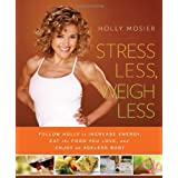 Stress Less, Weigh Less: Follow Holly to Increase Energy, Eat the Food You Love, and Enjoy an Ageless Body ~ Holly Mosier